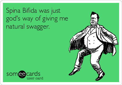 Spina Bifida was just god's way of giving me natural swagger.