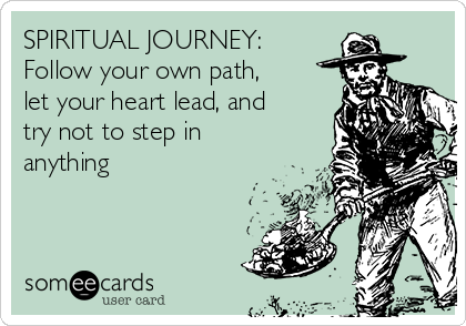 SPIRITUAL JOURNEY: Follow your own path,  let your heart lead, and try not to step in anything