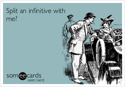Split an infinitive with me?