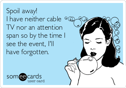 Spoil away!  I have neither cable TV nor an attention span so by the time I see the event, I'll have forgotten.