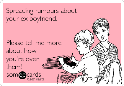 Spreading rumours about your ex boyfriend.   Please tell me more about how you're over them!