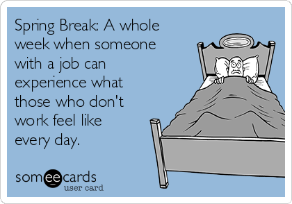 Spring Break: A whole week when someone with a job can experience what those who don't work feel like every day.