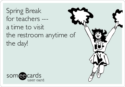 Spring Break  for teachers --- a time to visit the restroom anytime of the day!