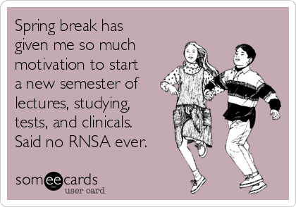 Spring break has given me so much motivation to start a new semester of lectures, studying, tests, and clinicals. Said no RNSA ever.