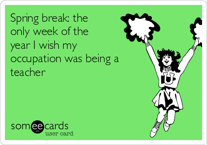 Spring break: the only week of the year I wish my occupation was being a teacher