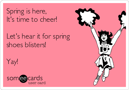 Spring is here,  It's time to cheer!  Let's hear it for spring shoes blisters!  Yay!