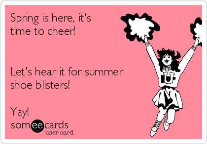 Spring is here, it's time to cheer!   Let's hear it for summer shoe blisters!   Yay!