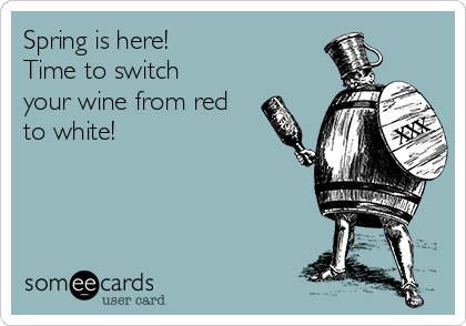 Spring is here! Time to switch your wine from red to white!