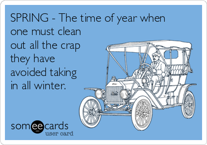 SPRING - The time of year when one must clean out all the crap they have avoided taking in all winter.
