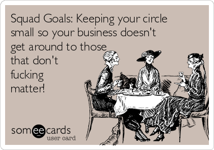 Squad Goals: Keeping your circle small so your business doesn't get around to those that don't fucking matter!