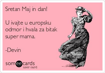 Sretan Majčin dan!  Uživajte u europsku odmor i hvala za bitak super mama.  -Devin