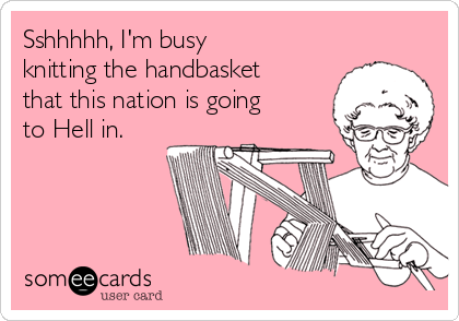 Sshhhhh, I'm busy knitting the handbasket that this nation is going to Hell in.