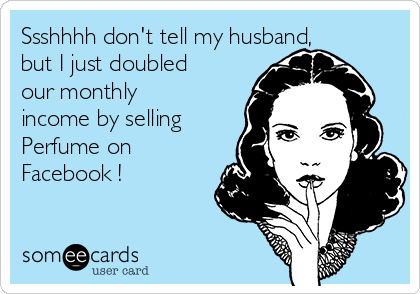 Ssshhhh don't tell my husband, but I just doubled our monthly income by selling Perfume on Facebook !
