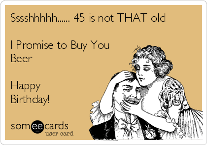 Sssshhhhh...... 45 is not THAT old  I Promise to Buy You Beer   Happy Birthday!