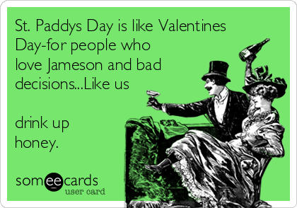 St. Paddys Day is like Valentines Day-for people who love Jameson and bad decisions...Like us  drink up honey.