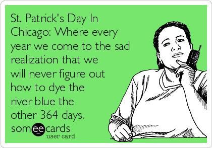 St. Patrick's Day In Chicago: Where every year we come to the sad realization that we will never figure out how to dye the river blue the other 364 days.