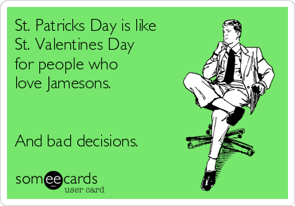 St. Patricks Day is like St. Valentines Day for people who love Jamesons.   And bad decisions.