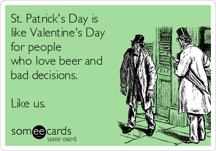 St. Patrick's Day is like Valentine's Day for people who love beer and bad decisions.  Like us.
