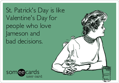 St. Patrick's Day is like  Valentine's Day for people who love Jameson and bad decisions.