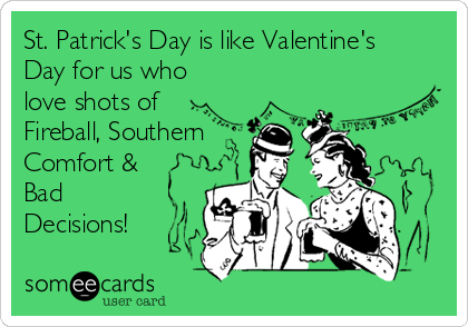St. Patrick's Day is like Valentine's Day for us who love shots of Fireball, Southern Comfort & Bad Decisions!