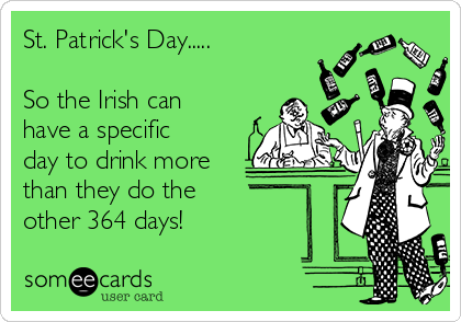 St. Patrick's Day.....  So the Irish can have a specific day to drink more than they do the  other 364 days!