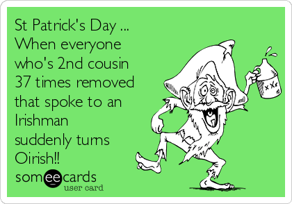 St Patrick's Day ... When everyone who's 2nd cousin 37 times removed that spoke to an Irishman suddenly turns Oirish!!