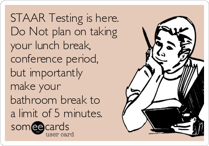 STAAR Testing is here. Do Not plan on taking your lunch break,  conference period, but importantly make your bathroom break to a limit of 5 minutes.