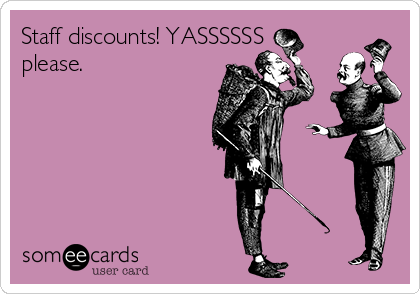 Staff discounts! YASSSSSS please.