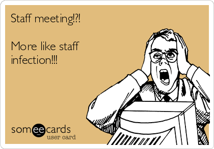 Staff meeting!?!  More like staff infection!!!