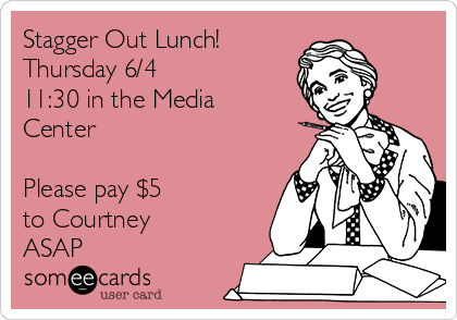 Stagger Out Lunch!  Thursday 6/4 11:30 in the Media Center  Please pay $5 to Courtney ASAP