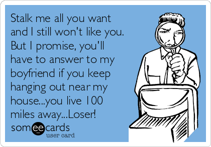 Stalk me all you want and I still won't like you. But I promise, you'll have to answer to my boyfriend if you keep hanging out near my house...you live 100 miles away...Loser!