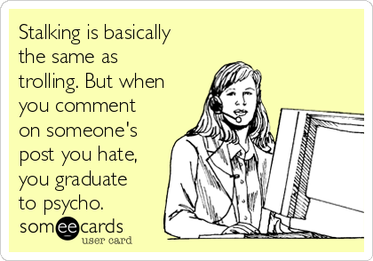 Stalking is basically the same as trolling. But when you comment on someone's post you hate, you graduate to psycho.