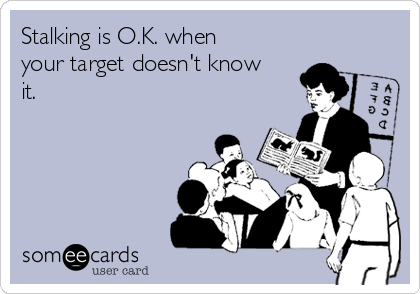 Stalking is O.K. when your target doesn't know it.