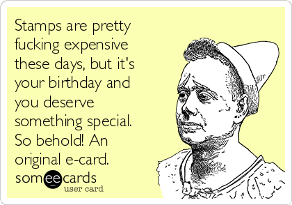 Stamps are pretty fucking expensive these days, but it's your birthday and you deserve something special. So behold! An original e-card.
