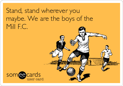 Stand, stand wherever you maybe. We are the boys of the Mill F.C.