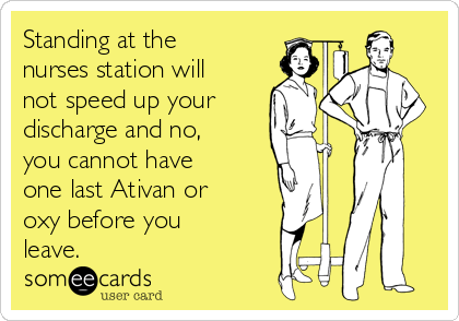 Standing at the nurses station will not speed up your discharge and no, you cannot have one last Ativan or oxy before you leave.