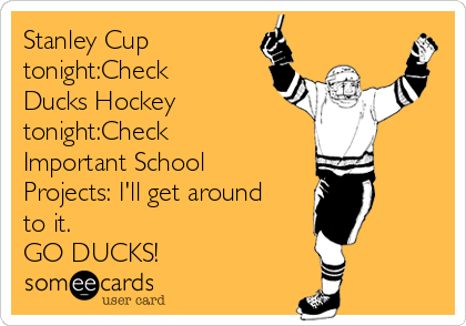 Stanley Cup tonight:Check Ducks Hockey tonight:Check Important School Projects: I'll get around to it. GO DUCKS!