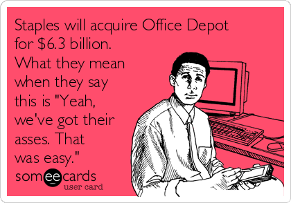 """Staples will acquire Office Depot for $6.3 billion. What they mean when they say this is """"Yeah, we've got their asses. That was easy."""""""