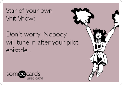 Star of your own Shit Show?  Don't worry. Nobody  will tune in after your pilot episode...