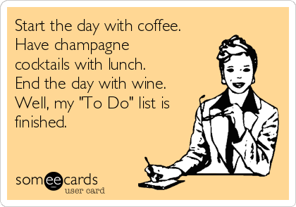 """Start the day with coffee. Have champagne cocktails with lunch. End the day with wine. Well, my """"To Do"""" list is finished."""