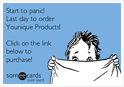 Start to panic!  Last day to order Younique Products!  Click on the link below to purchase!