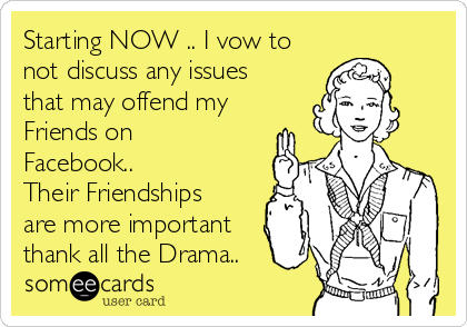 Starting NOW .. I vow to not discuss any issues that may offend my Friends on Facebook.. Their Friendships are more important thank all the Drama..