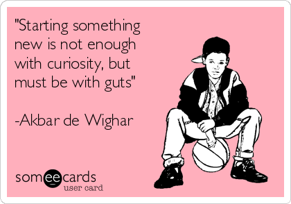 """""""Starting something new is not enough with curiosity, but must be with guts""""  -Akbar de Wighar"""