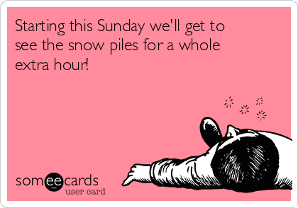 Starting this Sunday we'll get to see the snow piles for a whole extra hour!