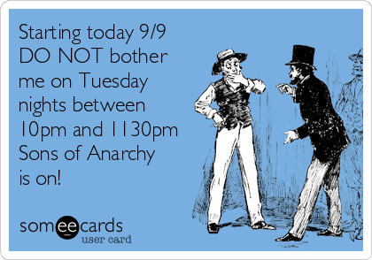 Starting today 9/9 DO NOT bother me on Tuesday nights between 10pm and 1130pm Sons of Anarchy is on!