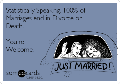 Statistically Speaking, 100% of Marriages end in Divorce or Death.  You're Welcome.