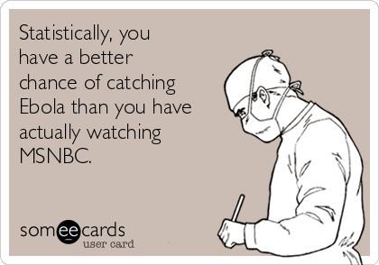 Statistically, you have a better chance of catching Ebola than you have actually watching MSNBC.