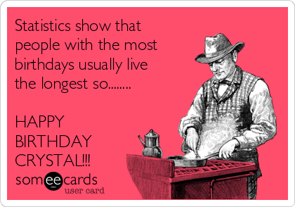 Statistics show that people with the most  birthdays usually live the longest so........  HAPPY BIRTHDAY CRYSTAL!!!