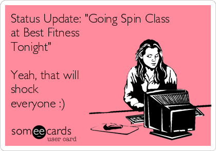 """Status Update: """"Going Spin Class at Best Fitness Tonight""""  Yeah, that will shock everyone :)"""