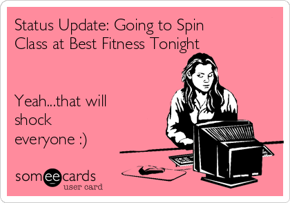 Status Update: Going to Spin Class at Best Fitness Tonight   Yeah...that will shock everyone :)